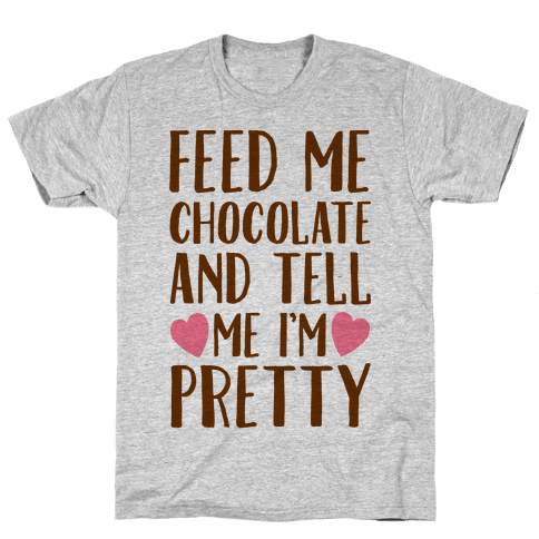 Feed Me Chocolate and Tell Me I'm Pretty  Mens T-Shirt