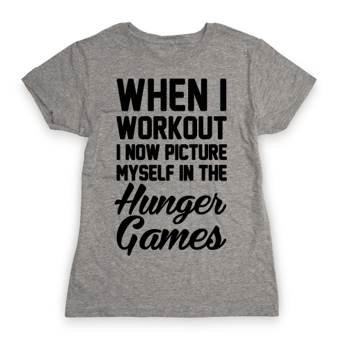 When I Work Out I Now Picture Myself In The Hunger Games Womens T-Shirt