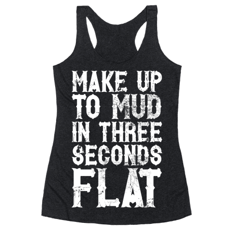 Make Up To Mud In Three Seconds Flat Racerback Tank Top