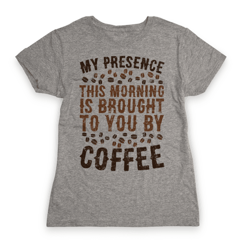 My Presence This Morning Is Brought To You By Coffee Womens T-Shirt