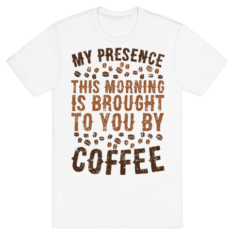 My Presence This Morning Is Brought To You By Coffee Mens T-Shirt