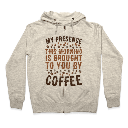 My Presence This Morning Is Brought To You By Coffee Zip Hoodie