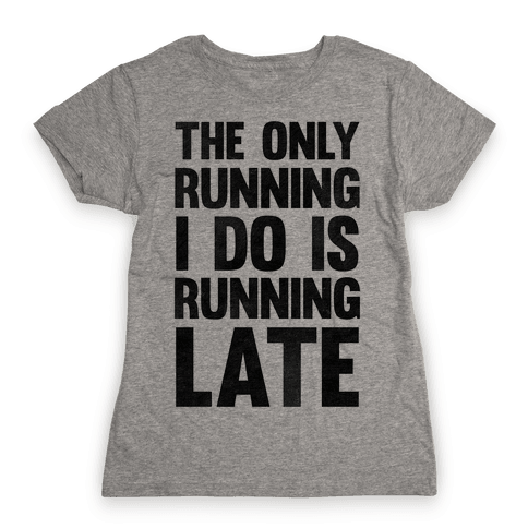 The Only Running I Do Is Running Late Womens T-Shirt