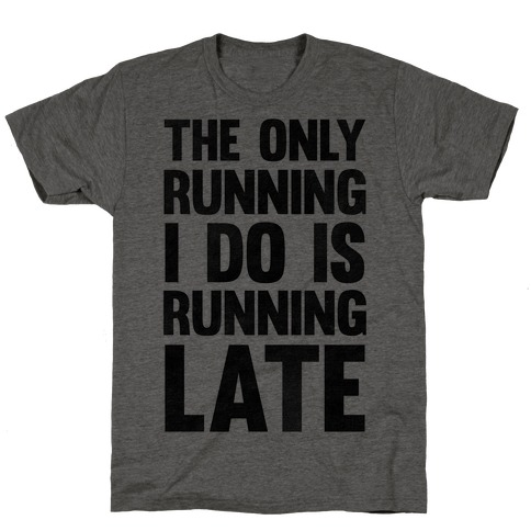 The Only Running I Do Is Running Late T-Shirt