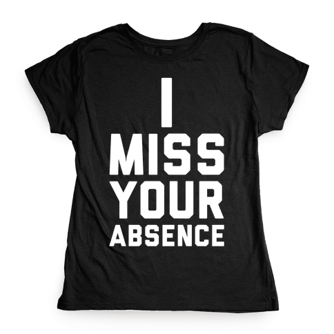 I Miss Your Absence Womens T-Shirt