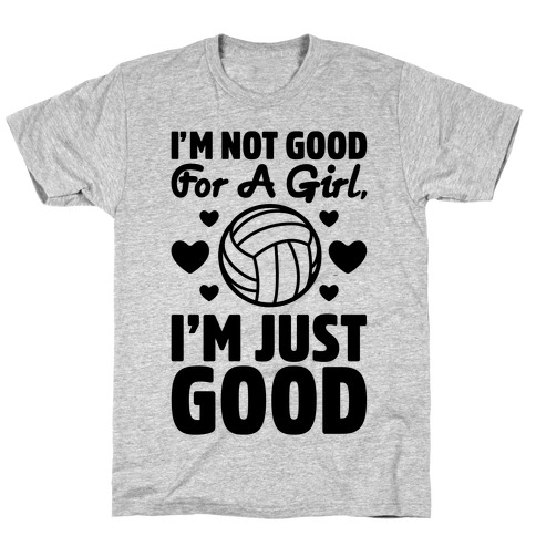 I'm Not Good For A Girl I'm Just Good Volleyball T-Shirt