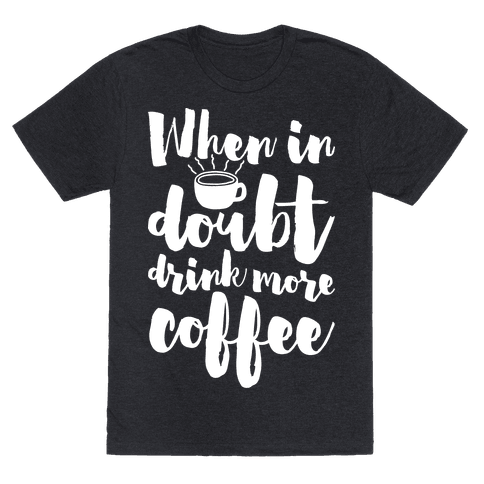 When In Doubt Drink More Coffee