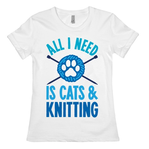All I Need Is Cats & Knitting Womens T-Shirt