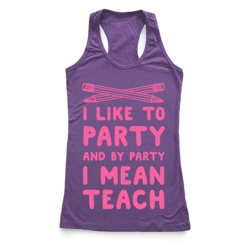 I Like to Party and by Party, I Mean Teach. Racerback Tank Top