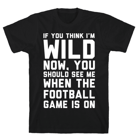 If You Think I'm Wild Now You Should See Me When The Football Game is On Mens T-Shirt