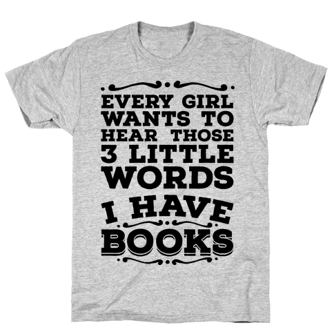Every Girl Wants to Hear Those 3 Little Words: I Have Books Mens T-Shirt