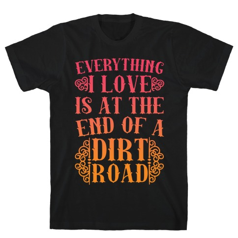 Everything I Love Is At The End Of A Dirt Road T-Shirt