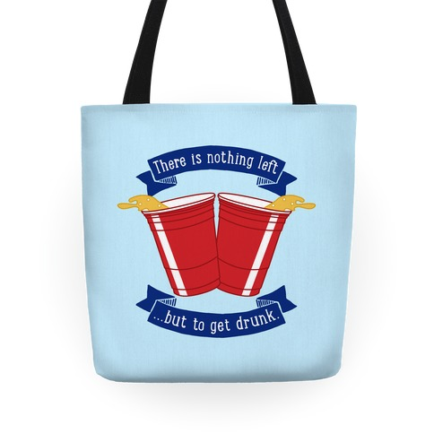 There Is Nothing Left But To Get Drunk Tote