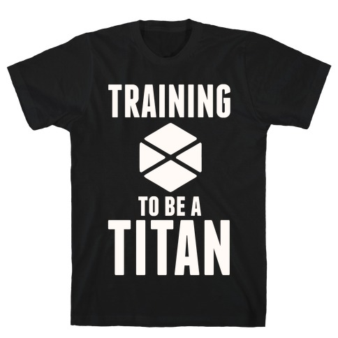 Training To Be A Titan T-Shirt