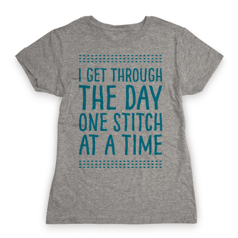 I Get Through The Day One Stitch At A Time Womens T-Shirt