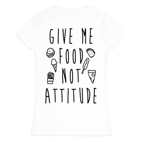 Give Me Food Not Attitude Womens T-Shirt