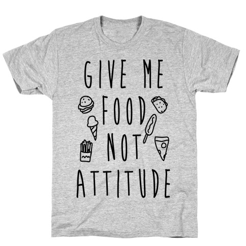 Give Me Food Not Attitude T-Shirt