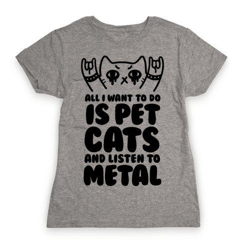All I Want To Do Is Pet Cats And Listen To Metal Womens T-Shirt