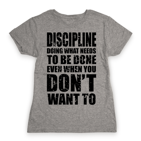 Discipline Doing What Needs To Be Done Even When You Don't Want To Womens T-Shirt