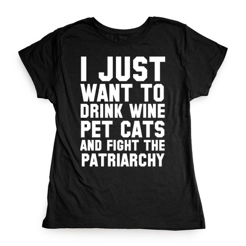 I Just Want to Drink Wine, Pet Cats & Fight the Patriachy Womens T-Shirt