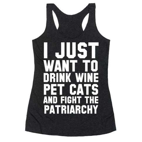 I Just Want to Drink Wine, Pet Cats & Fight the Patriachy Racerback Tank Top
