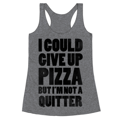 I Could Give Up Pizza but I'm Not a Quitter! Racerback Tank Top