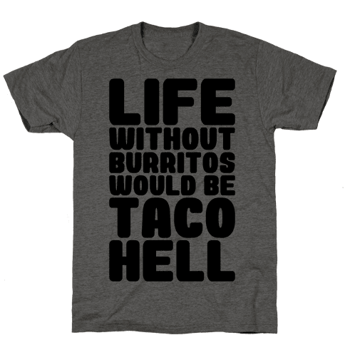 Life Without Burritos Would Be Taco Hell