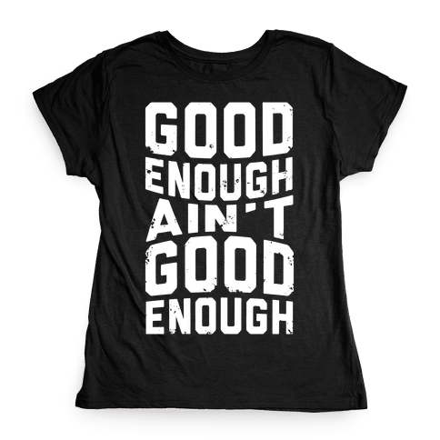 Good Enough Ain't Good Enough Womens T-Shirt