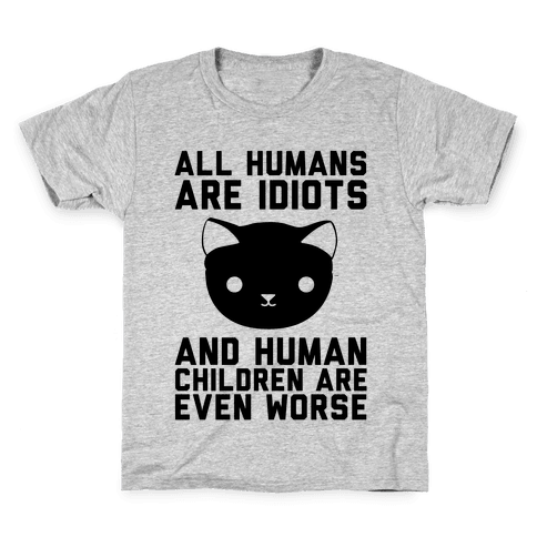 All Humans Are Idiots and Human Children Are Even Worse Kids T-Shirt