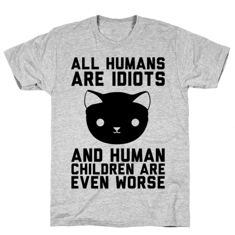 All Humans Are Idiots and Human Children Are Even Worse Mens T-Shirt