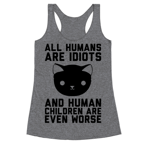 All Humans Are Idiots and Human Children Are Even Worse Racerback Tank Top