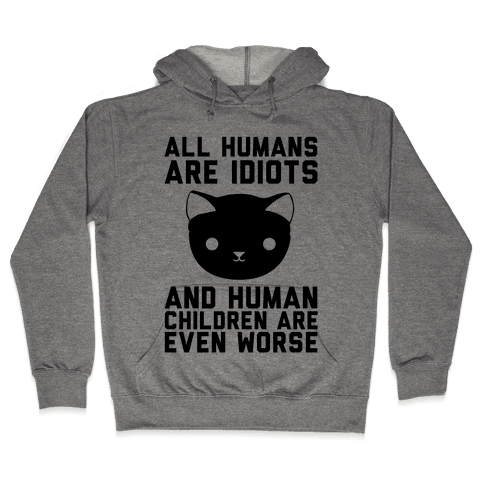 All Humans Are Idiots and Human Children Are Even Worse Hooded Sweatshirt