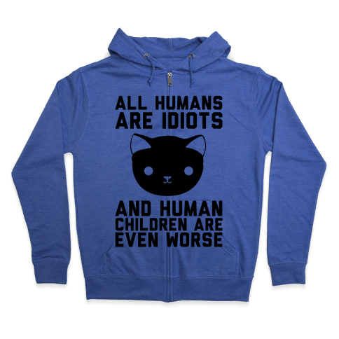 All Humans Are Idiots and Human Children Are Even Worse Zip Hoodie