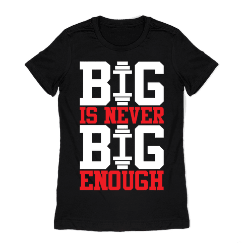 Big Is Never Big Enough Womens T-Shirt