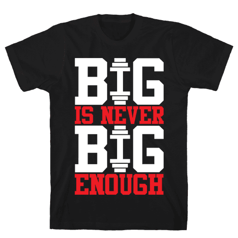 Big Is Never Big Enough Mens T-Shirt