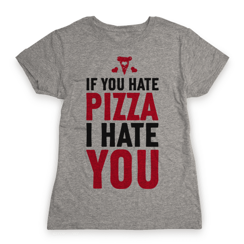 If You Hate Pizza, I Hate You! Womens T-Shirt