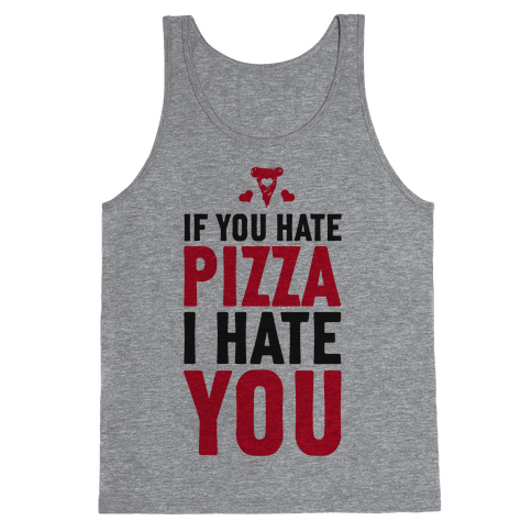 If You Hate Pizza, I Hate You! Tank Top
