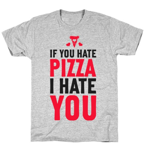 If You Hate Pizza, I Hate You! T-Shirt
