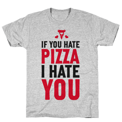 If You Hate Pizza, I Hate You! Mens T-Shirt