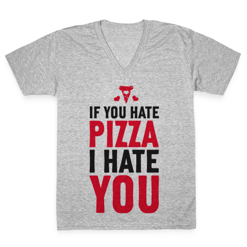 If You Hate Pizza, I Hate You! V-Neck Tee Shirt