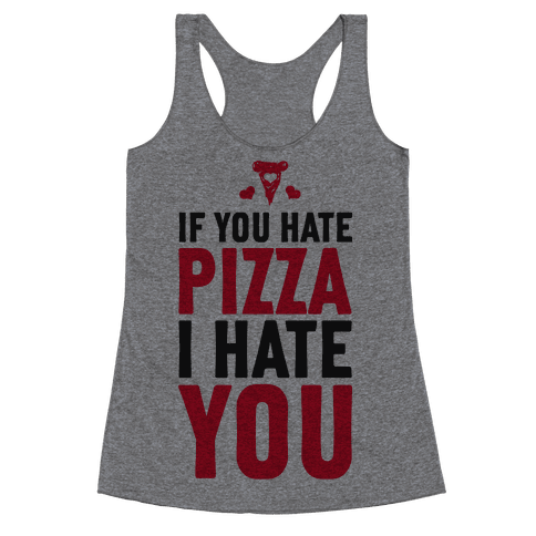 If You Hate Pizza, I Hate You! Racerback Tank Top