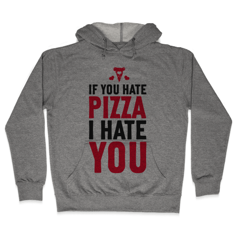 If You Hate Pizza, I Hate You! Hooded Sweatshirt
