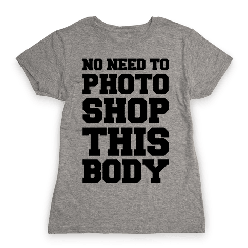No Need To Photoshop This Body Womens T-Shirt