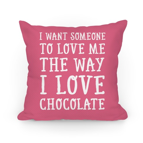 I Want Someone To Love My The Way I Love Chocolate Pillow