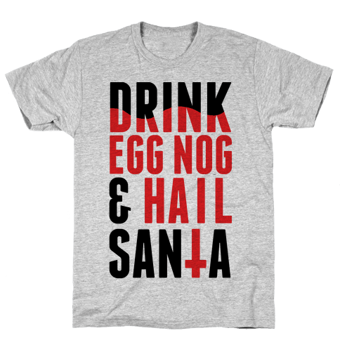 Drink Egg Nog and Hail Santa Mens T-Shirt