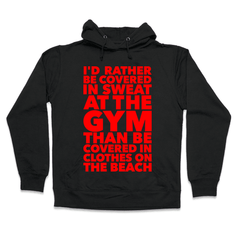 I'd Rather Be Covered In Sweat At The Gym Than Covered In Clothes On The Beach Hooded Sweatshirt