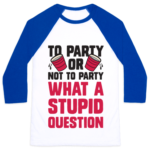 To Party Or Not To Party What A Stupid Question Baseball Tee