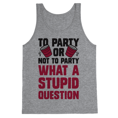 To Party Or Not To Party What A Stupid Question Tank Top