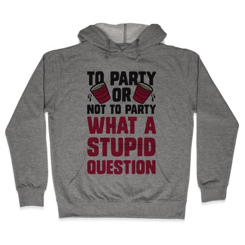 To Party Or Not To Party What A Stupid Question Hooded Sweatshirt