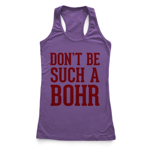 Don't Be Such A Bohr Racerback Tank Top
